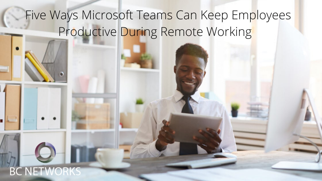 Five Ways Microsoft Teams Can Keep Employees Productive During Remote Working